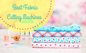Best Fabric Cutting Machines For Quilting