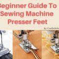 Beginner Guide To Sewing Machine Presser Feet