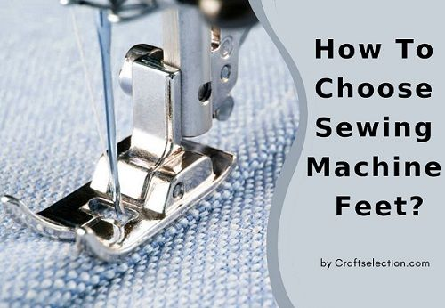 How To Choose Sewing Machine Feet?